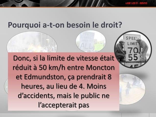 Pourquoi a-t-on besoin le droit? Donc, si la limite de vitesse était réduit à 50 km/h entre Moncton et Edmundston, ça pren...