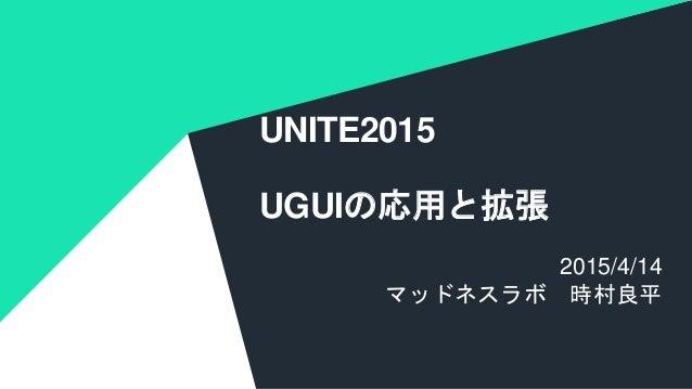 COPYRIGHT 2014 @ UNITY TECHNOLOGIES UNITE2015 UGUIの応用と拡張 2015/4/14 マッドネスラボ 時村良平
