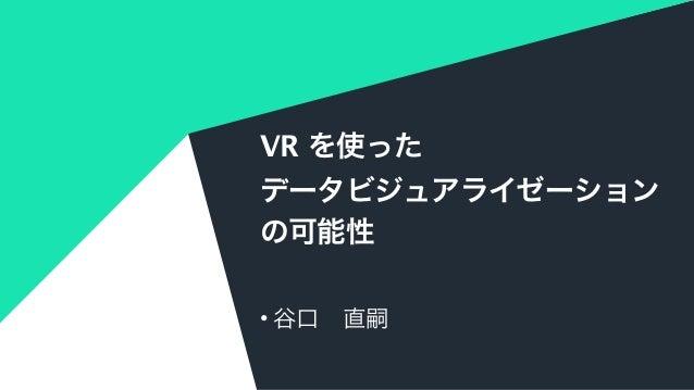 VR を使った データビジュアライゼーション の可能性 • 谷口直嗣