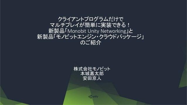 クライアントプログラムだけで マルチプレイが簡単に実装できる! 新製品「Monobit Unity Networking」と 新製品「モノビットエンジン・クラウドパッケージ」 のご紹介 株式会社モノビット 本城嘉太郎 安田京人