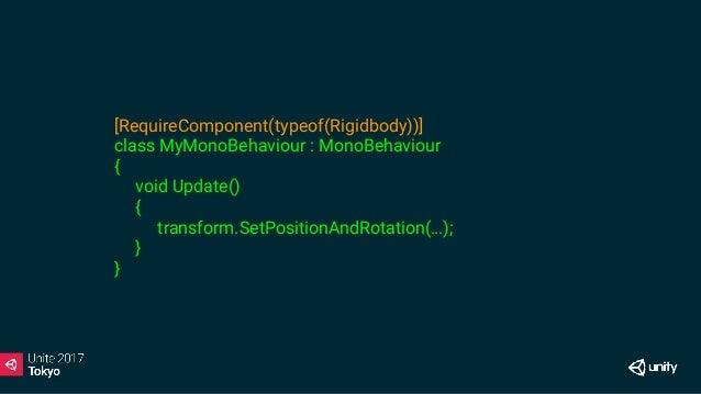[RequireComponent(typeof(Rigidbody))] class MyMonoBehaviour : MonoBehaviour { Rigidbody rb; void Awake() { rb = GetCompone...