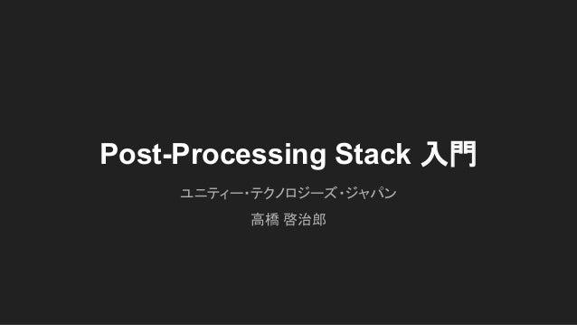 Post-Processing Stack 入門 ユニティー・テクノロジーズ・ジャパン 高橋 啓治郎