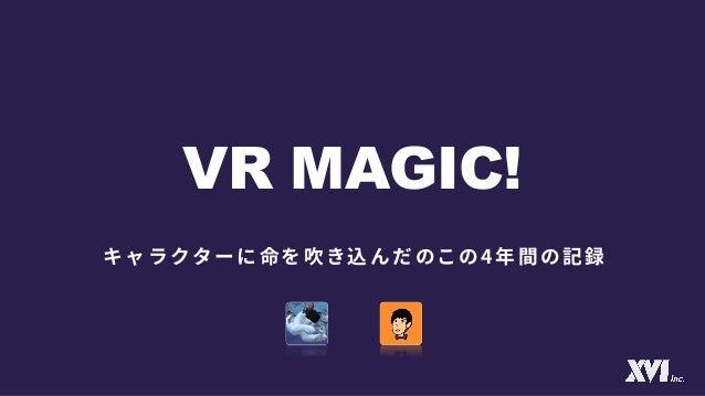 【Unite 2017 Tokyo】VR MAGIC! ~キャラクターに命を吹き込んだこの4年間の記録~ Slide 2