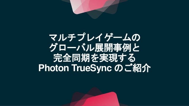【Unite 2017 Tokyo】マルチプレイゲームのグローバル展開事例(BNE様)と完全同期を実現するPhoton TrueSync のご紹介 Slide 2