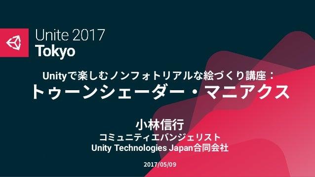Unityで楽しむノンフォトリアルな絵づくり講座: トゥーンシェーダー・マニアクス 小林信行 コミュニティエバンジェリスト Unity Technologies Japan合同会社 2017/05/09