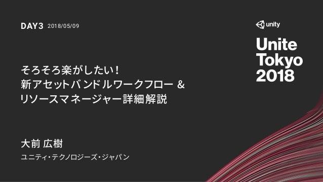 そろそろ楽がしたい! 新アセットバンドルワークフロー & リソースマネージャー詳細解説 大前 広樹 ユニティ・テクノロジーズ・ジャパン 2018/05/09DAY3