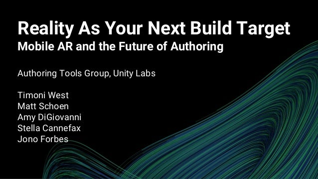 Reality As Your Next Build Target Mobile AR and the Future of Authoring Authoring Tools Group, Unity Labs Timoni West Matt...