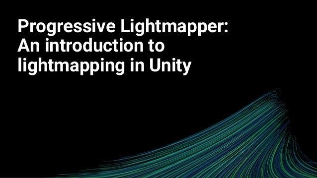 Progressive Lightmapper: An Introduction to Lightmapping in Unity Slide 2