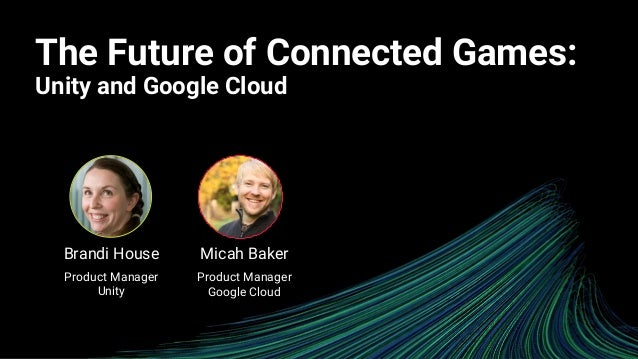 The Future of Connected Games: Unity and Google Cloud Micah Baker Product Manager Google Cloud Brandi House Product Manage...