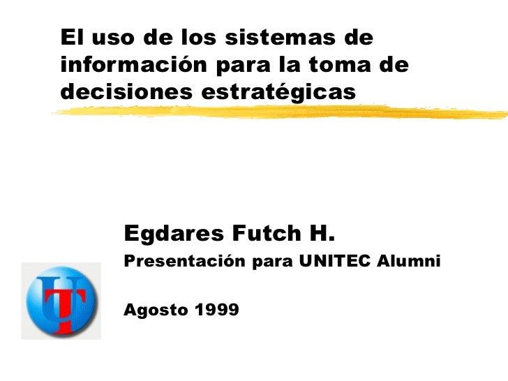 El uso de los sistemas de información para la toma de decisiones estratégicas Egdares Futch H. Presentación para UNITEC Al...