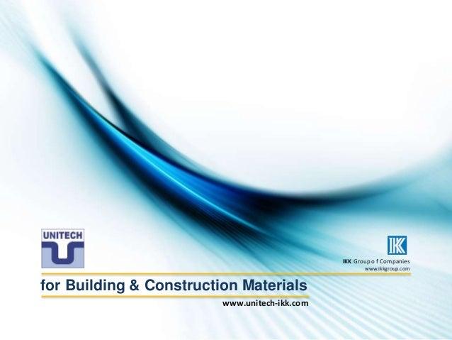 for Building & Construction Materials IKK Group o f Companies www.ikkgroup.com www.unitech-ikk.com