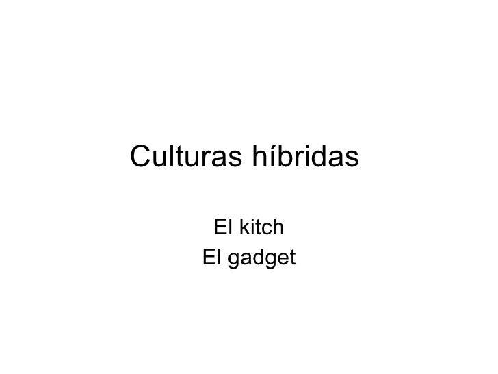 Culturas híbridas  El kitch El gadget