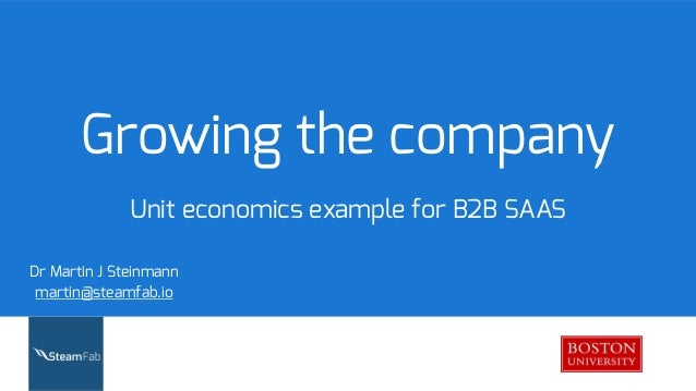 Growing the company Unit economics example for B2B SAAS Dr Martin J Steinmann martin@steamfab.io