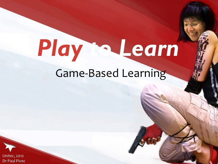 Play  to Learn Game-Based Learning Unitec, 2012  Dr Paul Pivec
