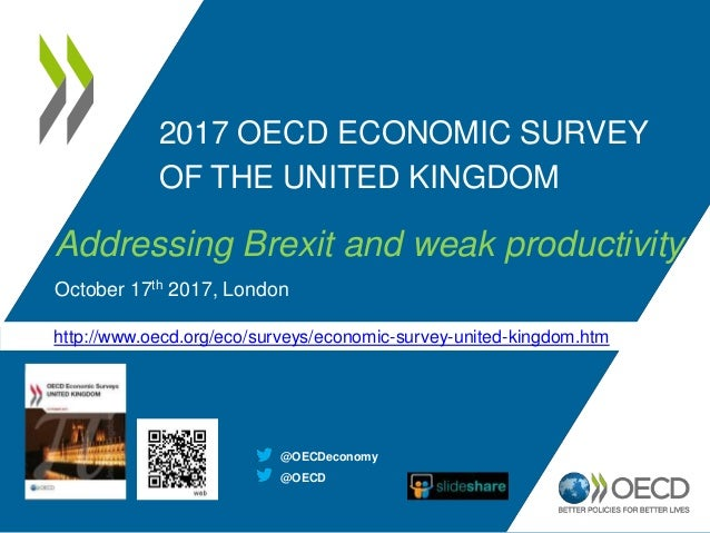 2017 OECD ECONOMIC SURVEY OF THE UNITED KINGDOM Addressing Brexit and weak productivity October 17th 2017, London http://w...