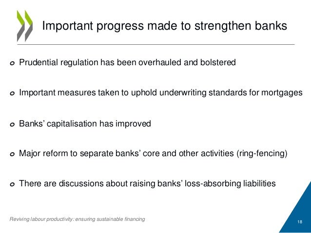 Important progress made to strengthen banks 18 o Prudential regulation has been overhauled and bolstered o Important measu...