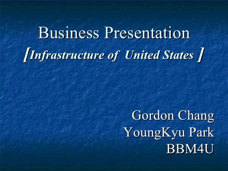 Business Presentation [ Infrastructure of  United States   ] <ul><li>Gordon Chang </li></ul><ul><li>YoungKyu Park </li></u...