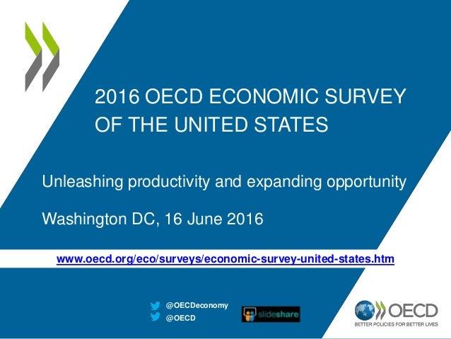 2016 OECD ECONOMIC SURVEY OF THE UNITED STATES Unleashing productivity and expanding opportunity Washington DC, 16 June 20...