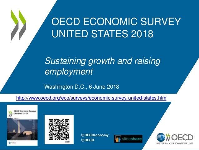 OECD ECONOMIC SURVEY UNITED STATES 2018 Sustaining growth and raising employment Washington D.C., 6 June 2018 http://www.o...