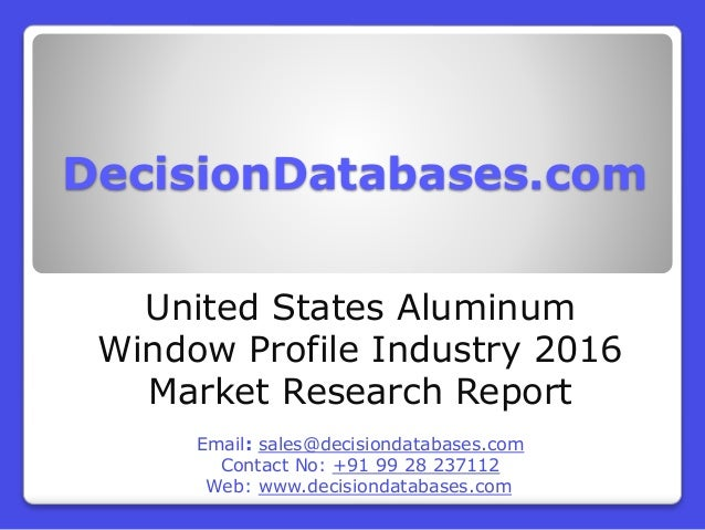DecisionDatabases.com United States Aluminum Window Profile Industry 2016 Market Research Report Email: sales@decisiondata...