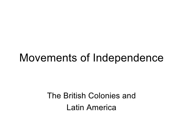 Movements of Independence The British Colonies and Latin America