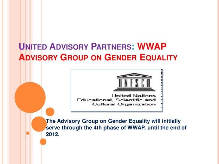 UNITED ADVISORY PARTNERS: WWAPADVISORY GROUP ON GENDER EQUALITY     The Advisory Group on Gender Equality will initially  ...