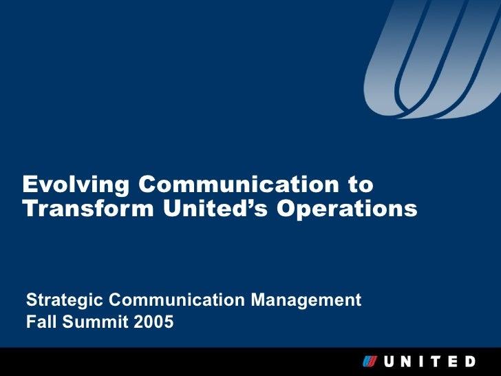 Evolving Communication toTransform United's OperationsStrategic Communication ManagementFall Summit 2005                  ...