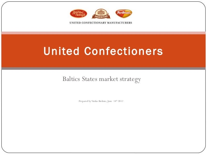 United Confectioners   Baltics States market strategy         Prepared by Vaidas Bielinis, June 14th 2012