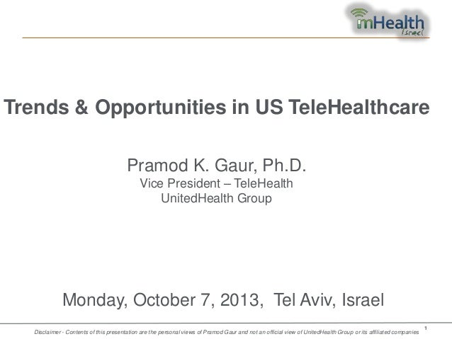 Trends & Opportunities in US TeleHealthcare Pramod K. Gaur, Ph.D. Vice President – TeleHealth UnitedHealth Group  Monday, ...