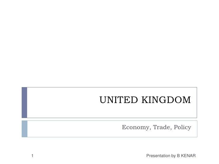 UNITED KINGDOM <br />Economy, Trade, Policy<br />1<br />Presentation by B KENAR<br />