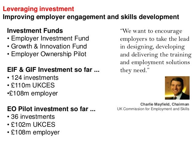 Leveraging investment Improving employer engagement and skills development Investment Funds • Employer Investment Fund • G...