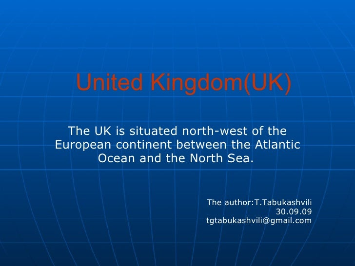 United Kingdom(UK) The UK is situated north-west of the European continent between the Atlantic Ocean and the North Sea.  ...