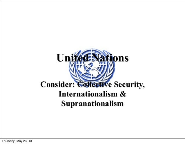 United NationsConsider: Collective Security,Internationalism &SupranationalismThursday, May 23, 13