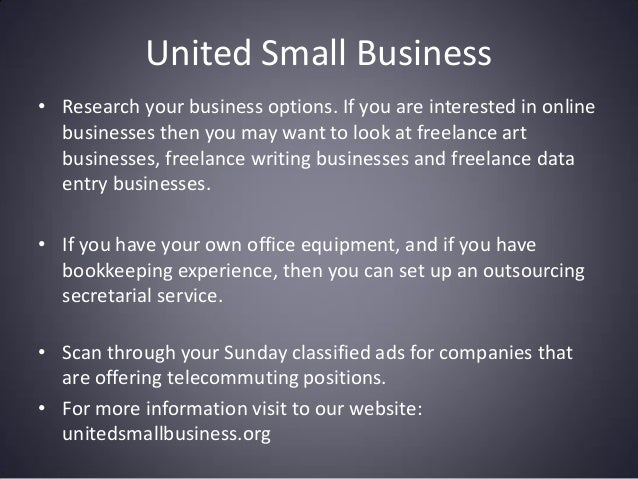 United Small Business • Research your business options. If you are interested in online businesses then you may want to lo...