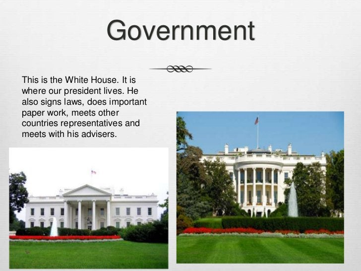GovernmentThis is the White House. It iswhere our president lives. Healso signs laws, does importantpaper work, meets othe...