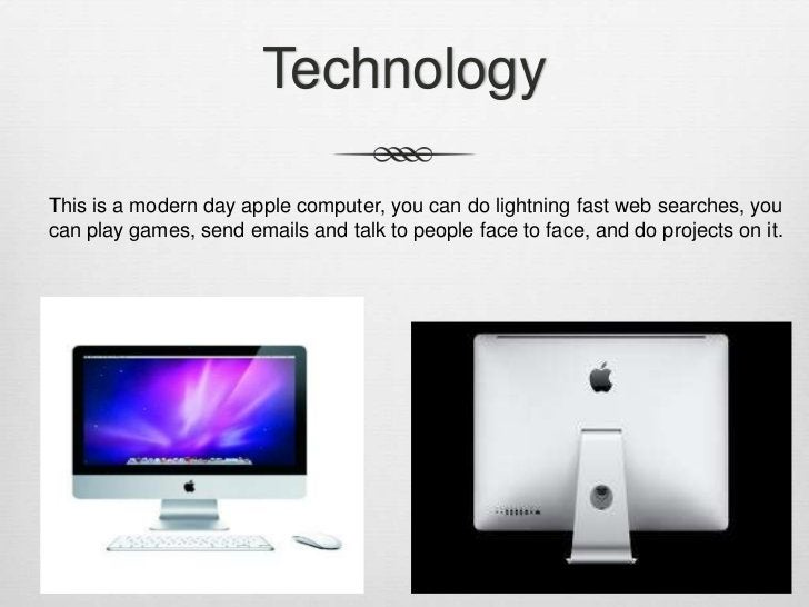 TechnologyThis is a modern day apple computer, you can do lightning fast web searches, youcan play games, send emails and ...