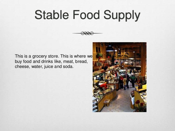 Stable Food SupplyThis is a grocery store. This is where webuy food and drinks like, meat, bread,cheese, water, juice and ...