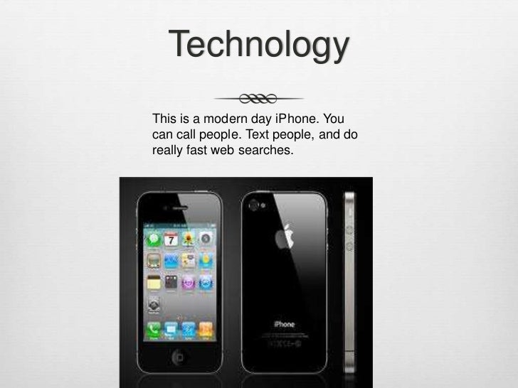 TechnologyThis is a modern day iPhone. Youcan call people. Text people, and doreally fast web searches.