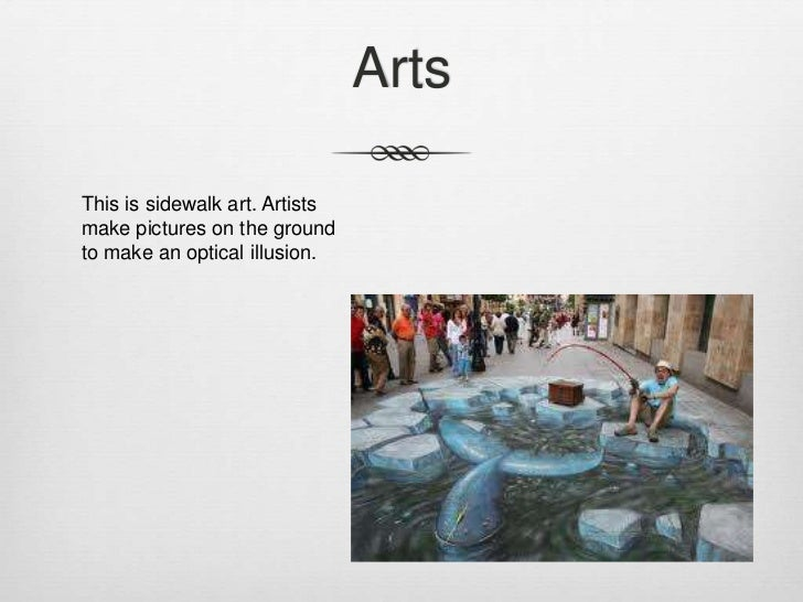 ArtsThis is sidewalk art. Artistsmake pictures on the groundto make an optical illusion.