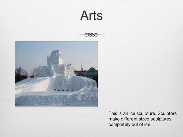 Arts       This is an ice sculpture. Sculptors       make different sized sculptures       completely out of ice.