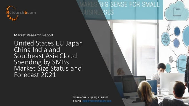 United States EU Japan China India and Southeast Asia Cloud Spending by SMBs Market Size Status and Forecast 2021 Market R...