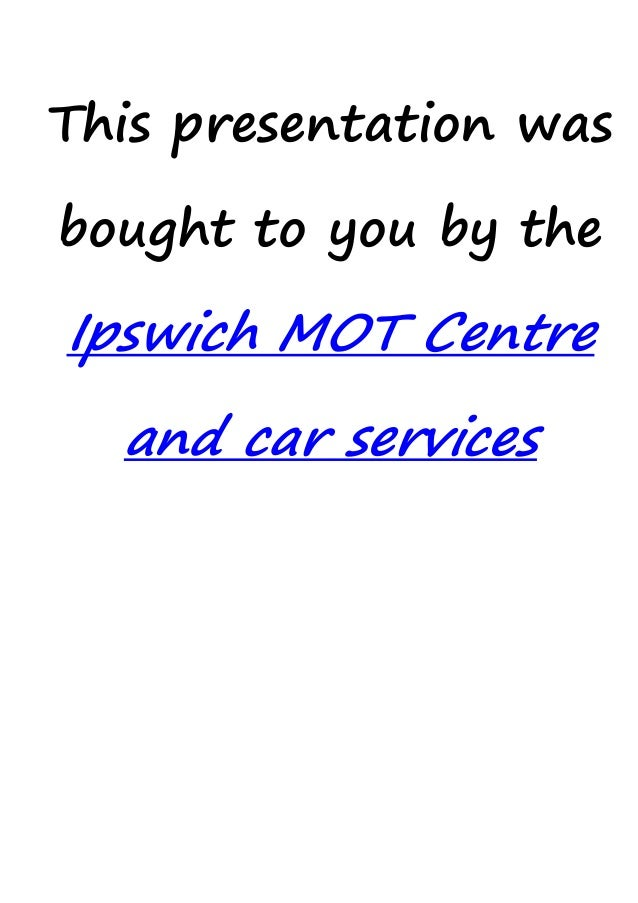 This presentation was bought to you by the Ipswich MOT Centre and car services