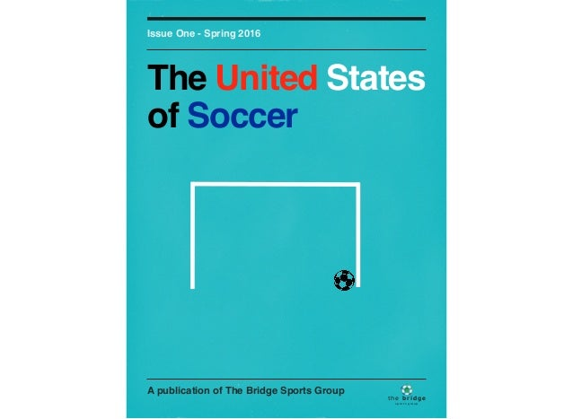 A publication of The Bridge Sports Group Issue One - Spring 2016 The United States of Soccer spor ts group the bridge