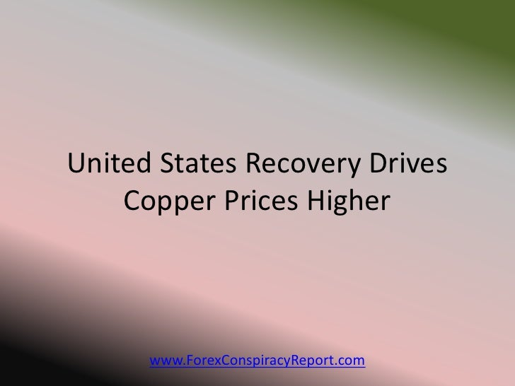 United States Recovery Drives    Copper Prices Higher      www.ForexConspiracyReport.com