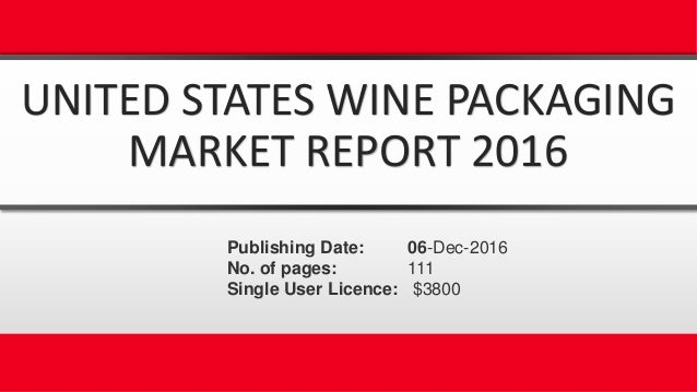 UNITED STATES WINE PACKAGING MARKET REPORT 2016 Publishing Date: 06-Dec-2016 No. of pages: 111 Single User Licence: $3800