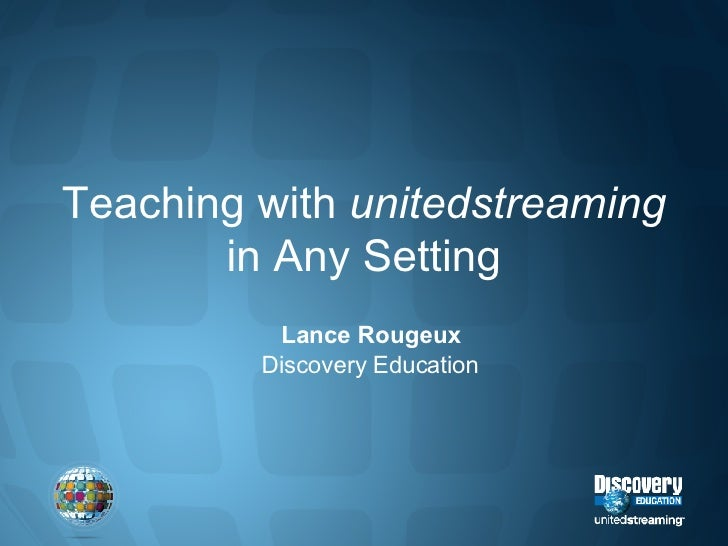 Teaching with  unitedstreaming  in Any Setting Lance Rougeux Discovery Education