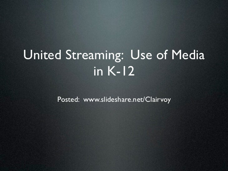 United Streaming: Use of Media            in K-12     Posted: www.slideshare.net/Clairvoy