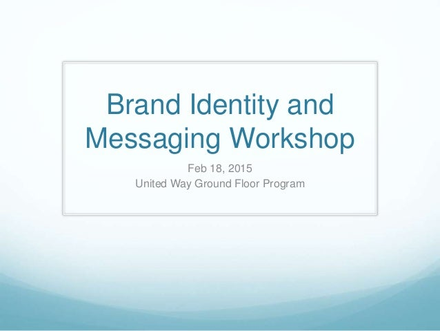 Brand Identity and Messaging Workshop Feb 18, 2015 United Way Ground Floor Program