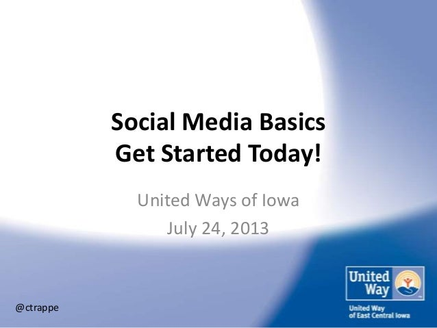 Social Media Basics Get Started Today! United Ways of Iowa July 24, 2013 @ctrappe