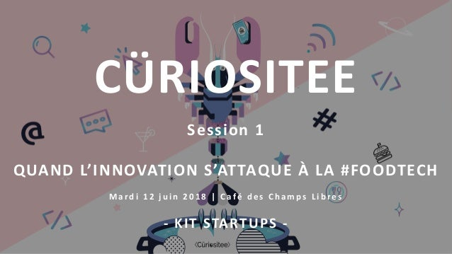 Session 1 QUAND L'INNOVATION S'ATTAQUE À LA #FOODTECH M ardi 12 j u in 2018 | C afé d e s C h a mps L ibre s - KIT STARTUP...